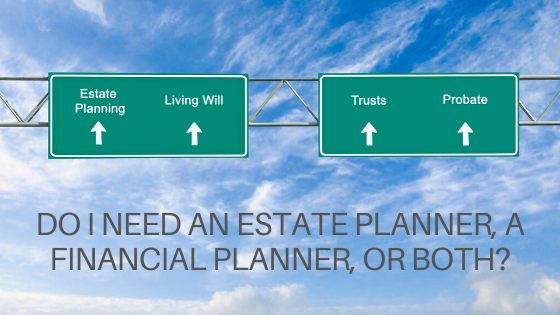 Do I Need An Estate Planner, A Financial Planner, Or Both?
